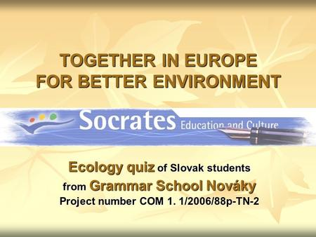 TOGETHER IN EUROPE FOR BETTER ENVIRONMENT Ecology quiz of Slovak students from Grammar School Nováky Project number COM 1. 1/2006/88p-TN-2.