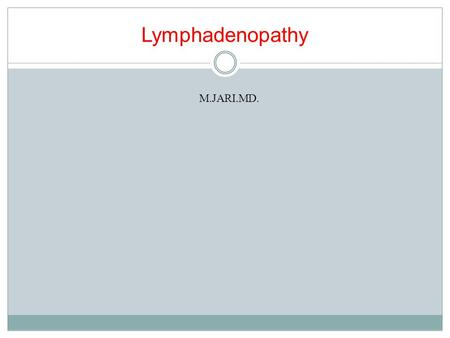 Lymphadenopathy M.JARI.MD.. Objectives Define lymphadenopathy Develop a systematic approach to the evaluation and management of lymphadenopathy Discuss.