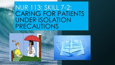 NUR 113: SKILL 7-2: CARING FOR PATIENTS UNDER ISOLATION PRECAUTIONS.