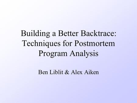 Building a Better Backtrace: Techniques for Postmortem Program Analysis Ben Liblit & Alex Aiken.