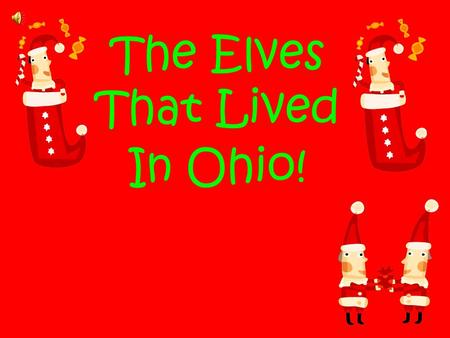 The Elves That Lived In Ohio!. Once upon a time, about ten years ago there was a little elf named Elfie and Alfie who worked in Santa's workshop making.