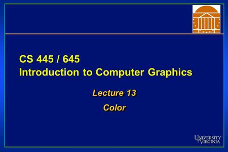 CS 445 / 645 Introduction to Computer Graphics Lecture 13 Color Color.
