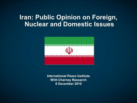 Iran: Public Opinion on Foreign, Nuclear and Domestic Issues International Peace Institute With Charney Research 8 December 2010.