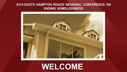 WELCOME 2014 SOUTH HAMPTON ROADS REGIONAL CONFERENCE ON ENDING HOMELESSNESS.