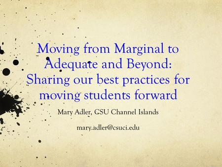 Moving from Marginal to Adequate and Beyond: Sharing our best practices for moving students forward Mary Adler, CSU Channel Islands