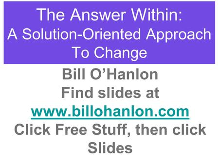 The Answer Within: A Solution-Oriented Approach To Change Bill O'Hanlon Find slides at www.billohanlon.com Click Free Stuff, then click Slides.