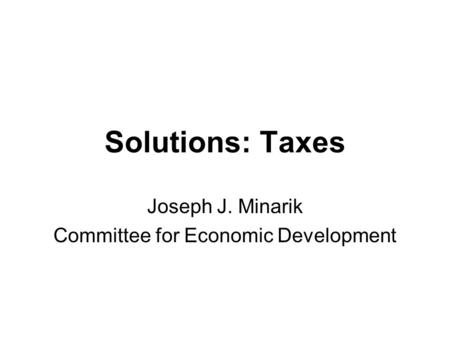 Solutions: Taxes Joseph J. Minarik Committee for Economic Development.
