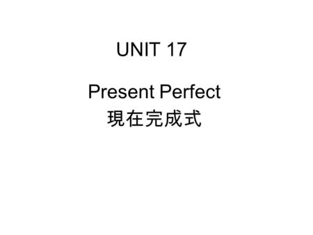 UNIT 17 Present Perfect 現在完成式. UNIT 17 Present Perfect 現在完成式 Already and Yet.