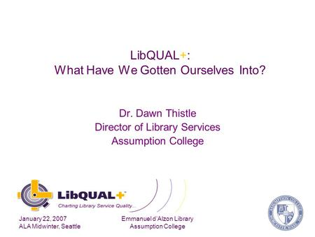 January 22, 2007 ALA Midwinter, Seattle Emmanuel d'Alzon Library Assumption College LibQUAL+: What Have We Gotten Ourselves Into? Dr. Dawn Thistle Director.