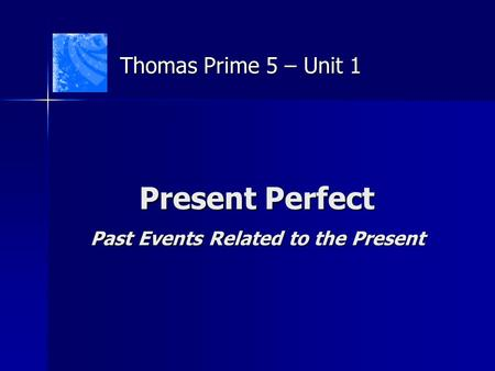 Present Perfect Past Events Related to the Present Thomas Prime 5 – Unit 1.