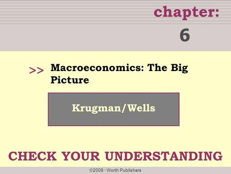 Chapter: ©2009  Worth Publishers >> Krugman/Wells Macroeconomics: The Big Picture 6 CHECK YOUR UNDERSTANDING.