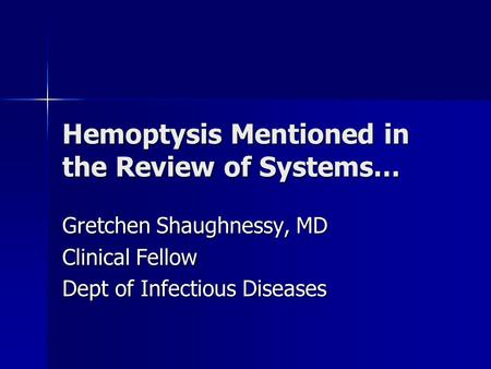 Hemoptysis Mentioned in the Review of Systems… Gretchen Shaughnessy, MD Clinical Fellow Dept of Infectious Diseases.