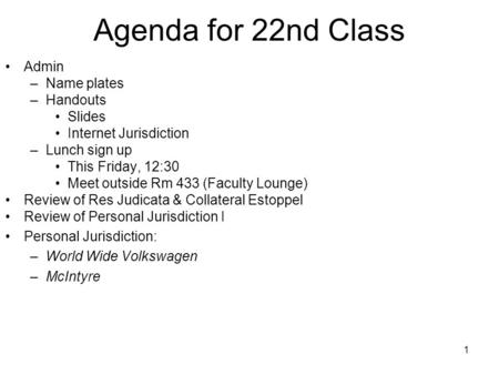 1 Agenda for 22nd Class Admin –Name plates –Handouts Slides Internet Jurisdiction –Lunch sign up This Friday, 12:30 Meet outside Rm 433 (Faculty Lounge)