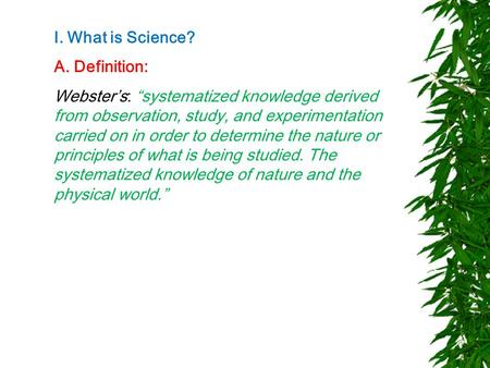 "I. What is Science? A. Definition: Webster's: ""systematized knowledge derived from observation, study, and experimentation carried on in order to determine."