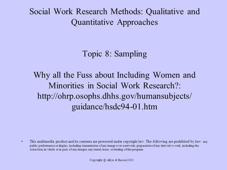 Allyn & Bacon 2003 Social Work Research Methods: Qualitative and Quantitative Approaches Topic 8: Sampling Why all the Fuss about Including.