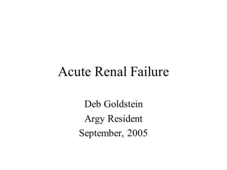 Acute Renal Failure Deb Goldstein Argy Resident September, 2005.