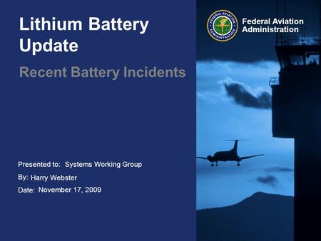 Presented to: By: Date: Federal Aviation Administration Lithium Battery Update Recent Battery Incidents Systems Working Group Harry Webster November 17,