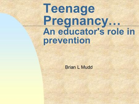 Teenage Pregnancy… An educator's role in prevention Brian L Mudd.