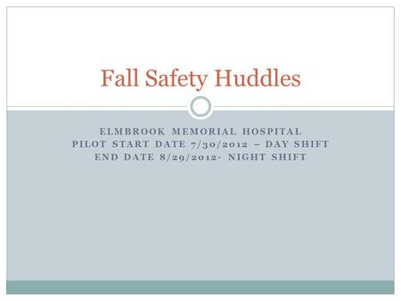 ELMBROOK MEMORIAL HOSPITAL PILOT START DATE 7/30/2012 – DAY SHIFT END DATE 8/29/2012- NIGHT SHIFT Fall Safety Huddles.