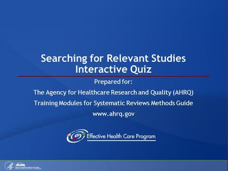 Searching for Relevant Studies Interactive Quiz Prepared for: The Agency for Healthcare Research and Quality (AHRQ) Training Modules for Systematic Reviews.