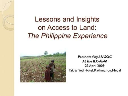 Lessons and Insights on Access to Land: The Philippine Experience Presented by ANGOC At the ILC-AoM 23 April 2009 Yak & Yeti Hotel, Kathmandu, Nepal.