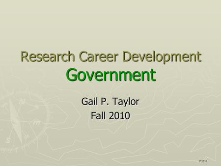 Research Career Development Government Gail P. Taylor Fall 2010 F 2010.