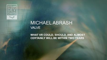MICHAEL ABRASH VALVE WHAT VR COULD, SHOULD, AND ALMOST CERTAINLY WILL BE WITHIN TWO YEARS.