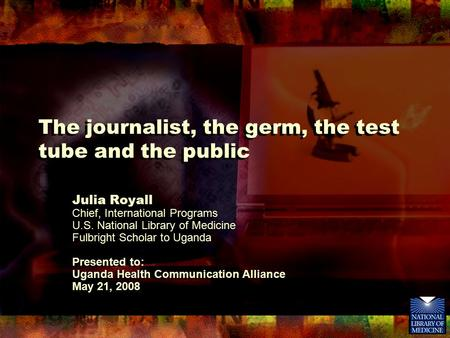 The journalist, the germ, the test tube and the public Julia Royall Chief, International Programs U.S. National Library of Medicine Fulbright Scholar to.