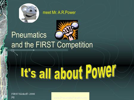 FIRST Kickoff - 2006 jrg www.PneumaticFanatics.org Pneumatics and the FIRST Competition meet Mr. A.R.Power.