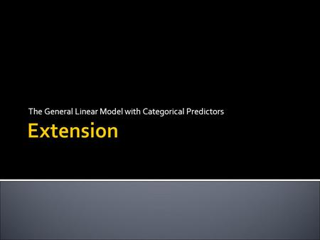 Extension The General Linear Model with Categorical Predictors.