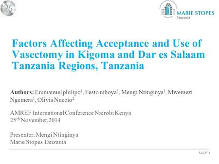 SLIDE 1 Factors Affecting Acceptance and Use of Vasectomy in Kigoma and Dar es Salaam Tanzania Regions, Tanzania Authors: Emmanuel philipo 1, Festo mboya.
