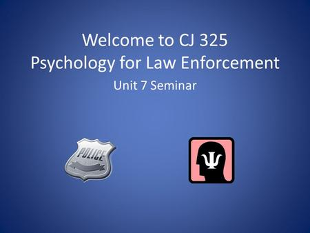 Welcome to CJ 325 Psychology for Law Enforcement Unit 7 Seminar.