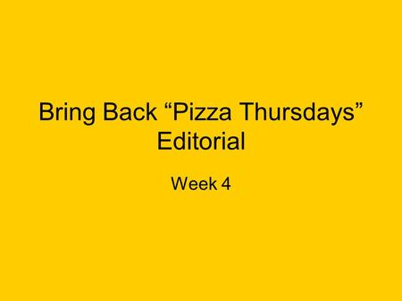 "Bring Back ""Pizza Thursdays"" Editorial Week 4. Did you notice all the complaining grumbling and discontent in the cafeteria last thursday As one class."
