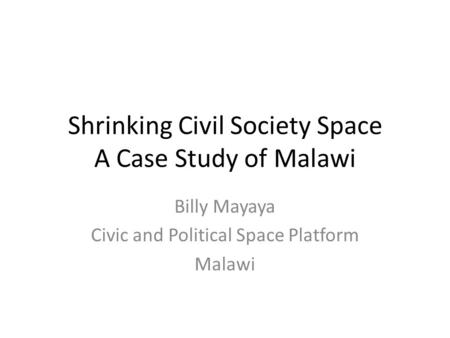 Shrinking Civil Society Space A Case Study of Malawi Billy Mayaya Civic and Political Space Platform Malawi.