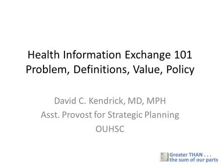 Health Information Exchange 101 Problem, Definitions, Value, Policy David C. Kendrick, MD, MPH Asst. Provost for Strategic Planning OUHSC.