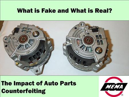 MEMA: Representing motor vehicle product manufacturers in the OE, aftermarket and heavy duty segments What is Fake and What is Real? The Impact of Auto.