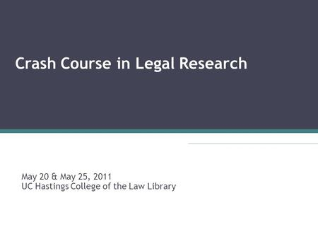 Crash Course in Legal Research May 20 & May 25, 2011 UC Hastings College of the Law Library.