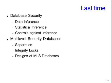 21-1 Last time Database Security  Data Inference  Statistical Inference  Controls against Inference Multilevel Security Databases  Separation  Integrity.