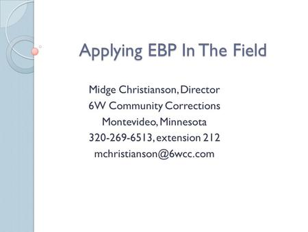 Applying EBP In The Field Midge Christianson, Director 6W Community Corrections Montevideo, Minnesota 320-269-6513, extension 212
