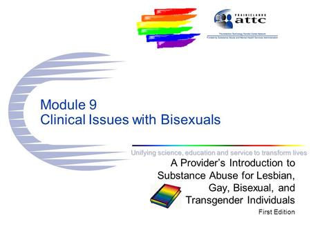 Unifying science, education and service to transform lives Module 9 Clinical Issues with Bisexuals A Provider's Introduction to Substance Abuse for Lesbian,