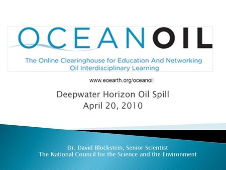 Deepwater Horizon Oil Spill April 20, 2010 Dr. David Blockstein, Senior Scientist The National Council for the Science and the Environment www.eoearth.org/oceanoil.