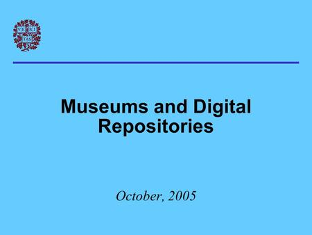 Museums and Digital Repositories October, 2005. The punch line… In the digital realm, museums: * are very much like libraries * tend to share the same.