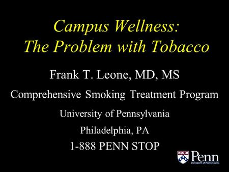 Campus Wellness: The Problem with Tobacco Frank T. Leone, MD, MS Comprehensive Smoking Treatment Program University of Pennsylvania Philadelphia, PA 1-888.