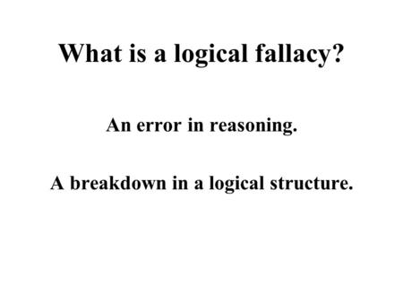 What is a logical fallacy? An error in reasoning. A breakdown in a logical structure.
