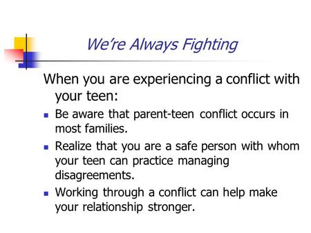 We're Always Fighting When you are experiencing a conflict with your teen: Be aware that parent-teen conflict occurs in most families. Realize that you.