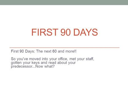FIRST 90 DAYS First 90 Days: The next 60 and more!! So you've moved into your office, met your staff, gotten your keys and read about your predecessor...Now.
