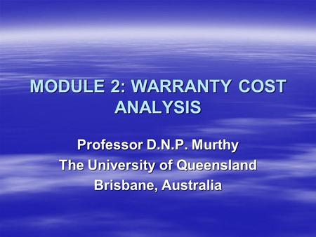 MODULE 2: WARRANTY COST ANALYSIS Professor D.N.P. Murthy The University of Queensland Brisbane, Australia.