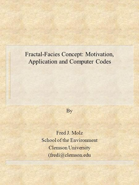 Fractal-Facies Concept: Motivation, Application and Computer Codes By Fred J. Molz School of the Environment Clemson University