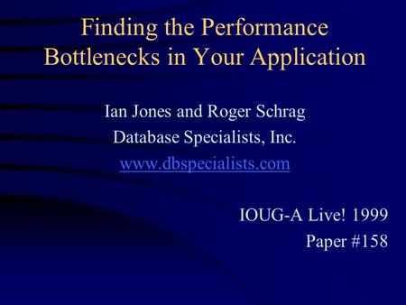 Finding the Performance Bottlenecks in Your Application Ian Jones and Roger Schrag Database Specialists, Inc. www.dbspecialists.com IOUG-A Live! 1999 Paper.