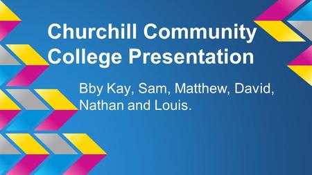 Churchill Community College Presentation Bby Kay, Sam, Matthew, David, Nathan and Louis.